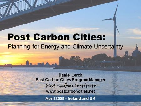 ENERGY Post Carbon Cities - 1 Post Carbon Cities: Planning for Energy and Climate Uncertainty Daniel Lerch Post Carbon Cities Program Manager April 2008.
