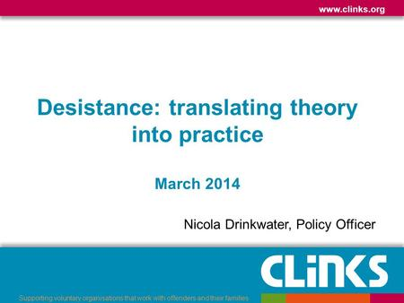 Www.clinks.org Supporting voluntary organisations that work with offenders and their families Desistance: translating theory into practice March 2014 Nicola.
