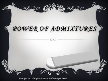 POWER OF ADMIXTURES www.powerpointpresentationon.blogspot.com.