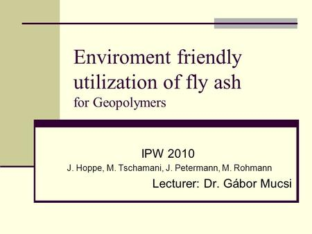 Enviroment friendly utilization of fly ash for Geopolymers IPW 2010 J. Hoppe, M. Tschamani, J. Petermann, M. Rohmann Lecturer: Dr. Gábor Mucsi.
