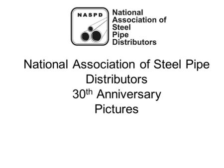National Association of Steel Pipe Distributors 30 th Anniversary Pictures.