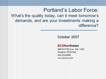 October 2007 ECONorthwest 888 SW Fifth Ave., Ste. 1460 Portland, OR 97204 503-222-6060 www.econw.com Portland's Labor Force: What's the quality today,