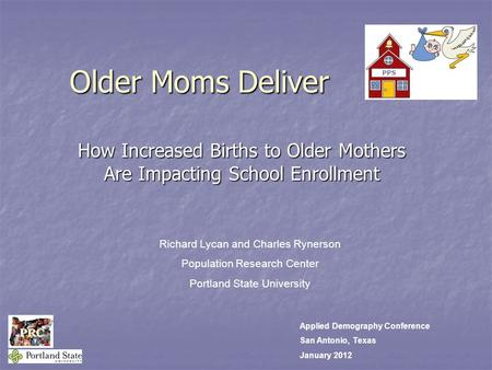 Older Moms Deliver. How Increased Births to Older Mothers Are Impacting School Enrollment Richard Lycan and Charles Rynerson Population Research Center.