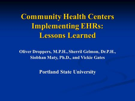 Community Health Centers Implementing EHRs: Lessons Learned Oliver Droppers, M.P.H., Sherril Gelmon, Dr.P.H., Siobhan Maty, Ph.D., and Vickie Gates Portland.