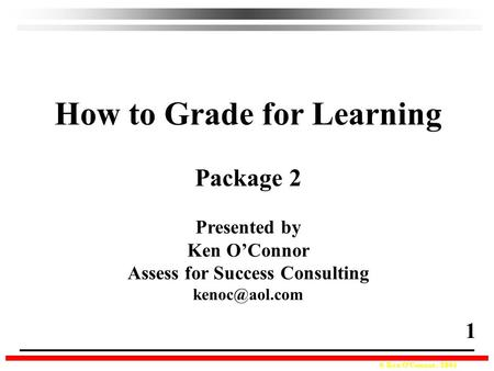 © Ken O'Connor, 2004 How to Grade for Learning Package 2 Presented by Ken O'Connor Assess for Success Consulting 1.