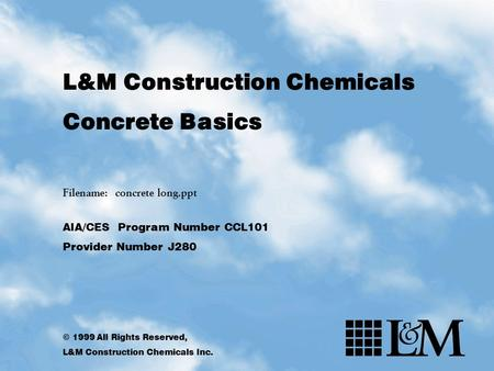 L&M Construction Chemicals Concrete Basics Filename: concrete long.ppt AIA/CES Program Number CCL101 Provider Number J280 © 1999 All Rights Reserved, L&M.