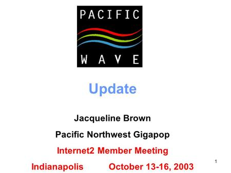 1 Update Jacqueline Brown Pacific Northwest Gigapop Internet2 Member Meeting Indianapolis October 13-16, 2003.