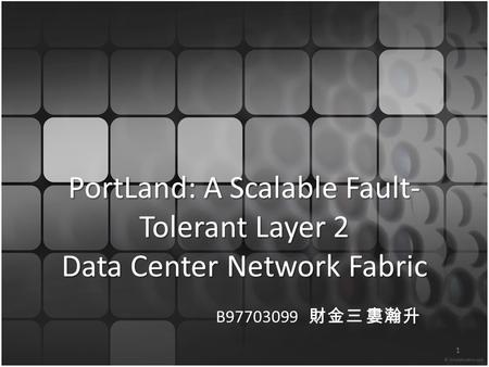 PortLand: A Scalable Fault- Tolerant Layer 2 Data Center Network Fabric B97703099 財金三 婁瀚升 1.