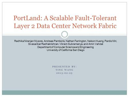 PRESENTED BY: TING WANG 2013-02-25 PortLand: A Scalable Fault-Tolerant Layer 2 Data Center Network Fabric Radhika Niranjan Mysore, Andreas Pamboris, Nathan.
