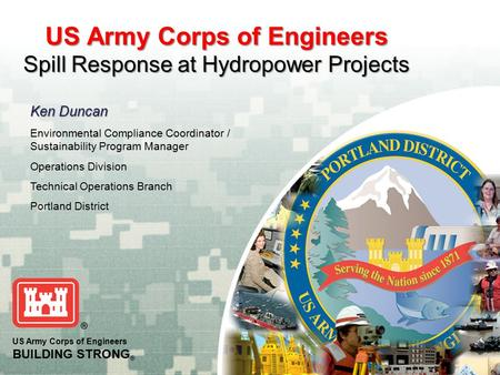 US Army Corps of Engineers BUILDING STRONG ® US Army Corps of Engineers Spill Response at Hydropower Projects Ken Duncan Environmental Compliance Coordinator.
