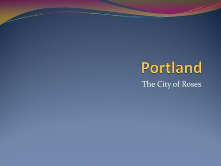 The City of Roses. Where Are We? Our Geography AArea 1145 square miles EElevation 1173 feet above sea level MMiles from Portland to the ocean.