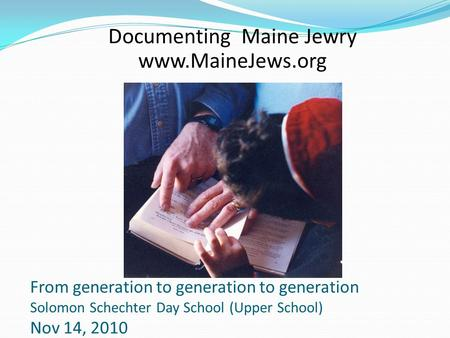 From generation to generation to generation Solomon Schechter Day School (Upper School) Nov 14, 2010 Documenting Maine Jewry www.MaineJews.org.