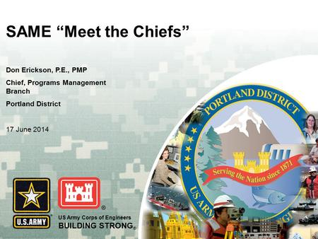 "US Army Corps of Engineers BUILDING STRONG ® SAME ""Meet the Chiefs"" Don Erickson, P.E., PMP Chief, Programs Management Branch Portland District 17 June."