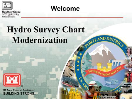US Army Corps of Engineers BUILDING STRONG ® Welcome Hydro Survey Chart Modernization.