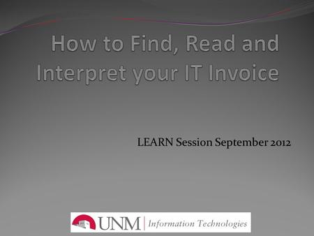 LEARN Session September 2012. How to find, read and interpret your IT invoice Accessing the IT Billing Portal Reviewing Reports Interpreting your IT Invoice.
