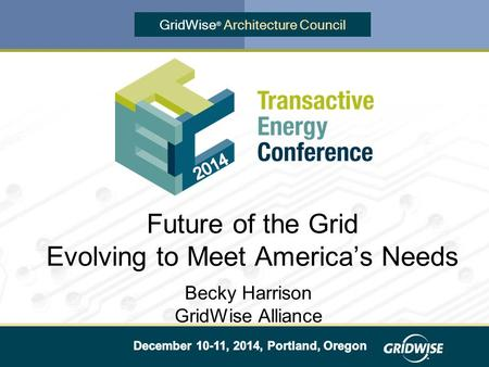 GridWise ® Architecture Council Becky Harrison GridWise Alliance Future of the Grid Evolving to Meet America's Needs.