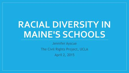 RACIAL DIVERSITY IN MAINE'S SCHOOLS Jennifer Ayscue The Civil Rights Project, UCLA April 2, 2015.