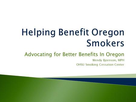 Advocating for Better Benefits In Oregon Wendy Bjornson, MPH OHSU Smoking Cessation Center.