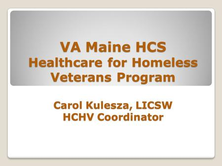 VA Maine HCS Healthcare for Homeless Veterans Program Carol Kulesza, LICSW HCHV Coordinator.