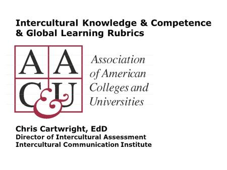 Intercultural Knowledge & Competence & Global Learning Rubrics Chris Cartwright, EdD Director of Intercultural Assessment Intercultural Communication Institute.
