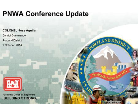 US Army Corps of Engineers BUILDING STRONG ® PNWA Conference Update COLONEL Jose Aguilar District Commander Portland District 2 October, 2014.