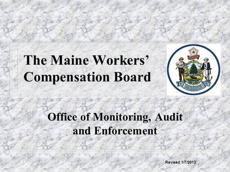 The Maine Workers' Compensation Board Office of Monitoring, Audit and Enforcement Revised 1/7/2013.