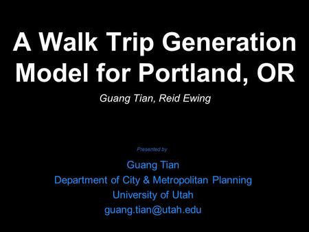 A Walk Trip Generation Model for Portland, OR Guang Tian, Reid Ewing Guang Tian Department of City & Metropolitan Planning University of Utah