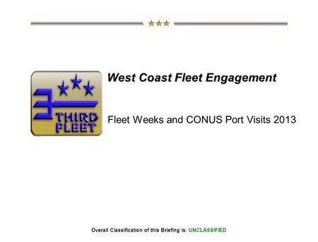 Overall Classification of this Briefing is: UNCLASSIFIED West Coast Fleet Engagement Fleet Weeks and CONUS Port Visits 2013.