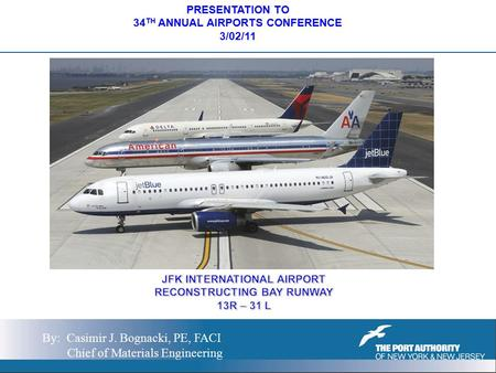 PRESENTATION TO 34 TH ANNUAL AIRPORTS CONFERENCE 3/02/11 By: Casimir J. Bognacki, PE, FACI Chief of Materials Engineering.