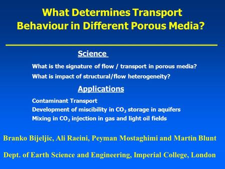 Branko Bijeljic, Ali Raeini, Peyman Mostaghimi and Martin Blunt What Determines Transport Behaviour in Different Porous Media? Dept. of Earth Science and.