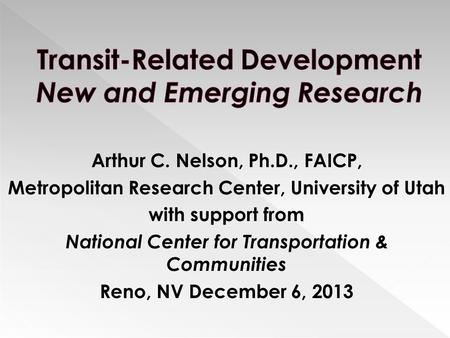Arthur C. Nelson, Ph.D., FAICP, Metropolitan Research Center, University of Utah with support from National Center for Transportation & Communities Reno,