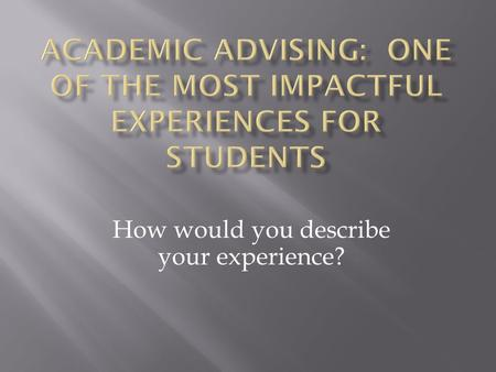 How would you describe your experience?.  Academic advising is a relationship with mutual responsibilities between an adviser and student advisee, for.