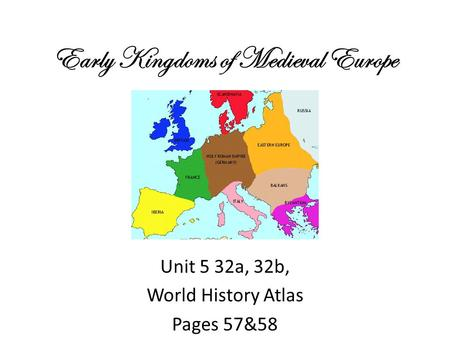 Early Kingdoms of Medieval Europe Unit 5 32a, 32b, World History Atlas Pages 57&58.