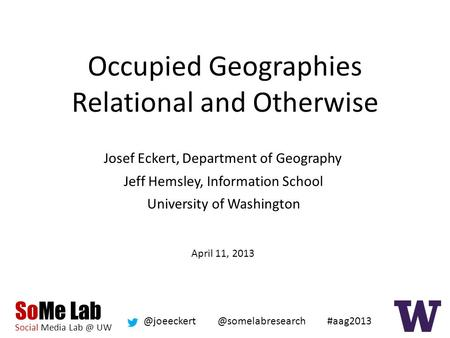 SoMe Lab Social Media UW #aag2013 Occupied Geographies Relational and Otherwise Josef Eckert, Department of Geography.