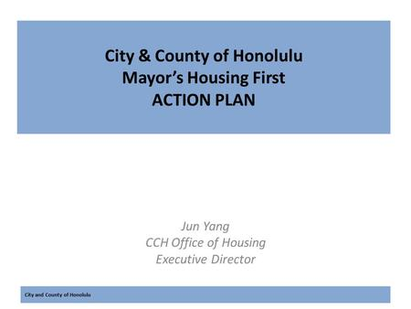 City and County of Honolulu City & County of Honolulu Mayor's Housing First ACTION PLAN Jun Yang CCH Office of Housing Executive Director.