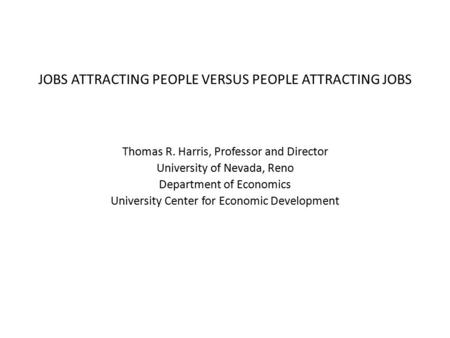 JOBS ATTRACTING PEOPLE VERSUS PEOPLE ATTRACTING JOBS Thomas R. Harris, Professor and Director University of Nevada, Reno Department of Economics University.