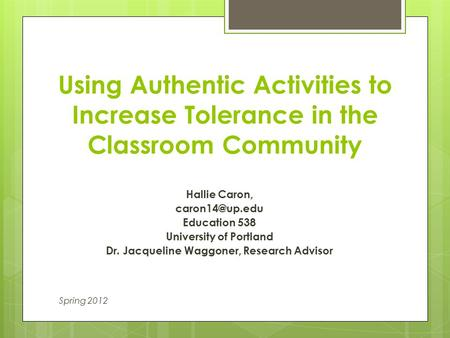 Using Authentic Activities to Increase Tolerance in the Classroom Community Hallie Caron, Education 538 University of Portland Dr. Jacqueline.