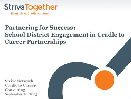 1 Strive Network Cradle to Career Convening September 26, 2013 Partnering for Success: School District Engagement in Cradle to Career Partnerships.