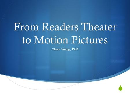  From Readers Theater to Motion Pictures Chase Young, PhD.