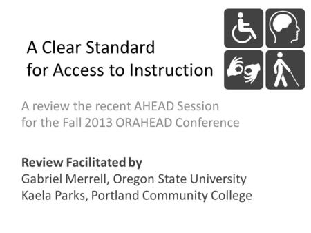 A Clear Standard for Access to Instruction A review the recent AHEAD Session for the Fall 2013 ORAHEAD Conference Review Facilitated by Gabriel Merrell,