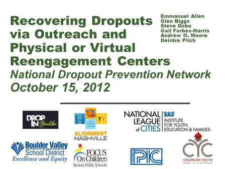 Recovering Dropouts via Outreach and Physical or Virtual Reengagement Centers National Dropout Prevention Network October 15, 2012 Emmanuel Allen Glen.