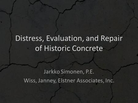 Distress, Evaluation, and Repair of Historic Concrete Jarkko Simonen, P.E. Wiss, Janney, Elstner Associates, Inc.