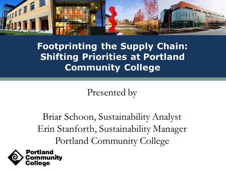 Presented by Briar Schoon, Sustainability Analyst Erin Stanforth, Sustainability Manager Portland Community College Footprinting the Supply Chain: Shifting.
