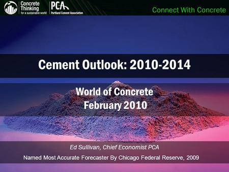 Connect With Concrete Cement Outlook: 2010-2014 Ed Sullivan, Chief Economist PCA World of Concrete February 2010 Named Most Accurate Forecaster By Chicago.