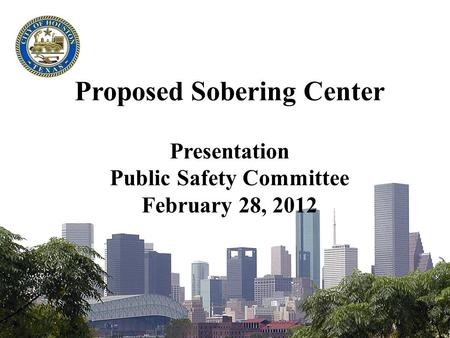 Proposed Sobering Center Presentation Public Safety Committee February 28, 2012.