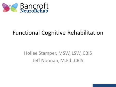 Functional Cognitive Rehabilitation Hollee Stamper, MSW, LSW, CBIS Jeff Noonan, M.Ed.,CBIS.