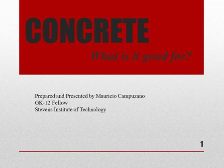 CONCRETE What is it good for? Prepared and Presented by Mauricio Campuzano GK-12 Fellow Stevens Institute of Technology 1.