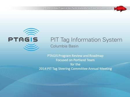 PTAGIS Program Review and Roadmap Focused on Portland Team for the 2014 PIT Tag Steering Committee Annual Meeting.