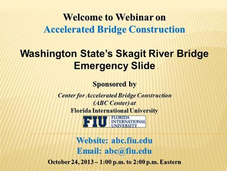 Welcome to Webinar on Accelerated Bridge Construction Washington State's Skagit River Bridge Emergency Slide Sponsored by Center for Accelerated Bridge.