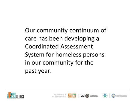 Our community continuum of care has been developing a Coordinated Assessment System for homeless persons in our community for the past year.